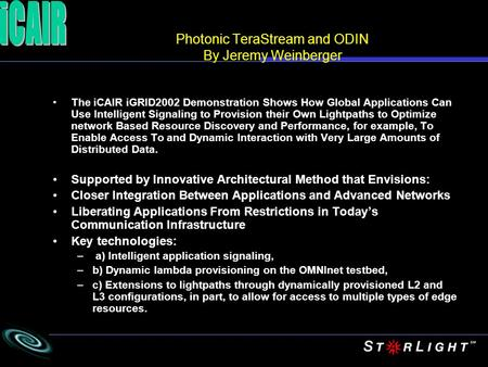 Photonic TeraStream and ODIN By Jeremy Weinberger The iCAIR iGRID2002 Demonstration Shows How Global Applications Can Use Intelligent Signaling to Provision.