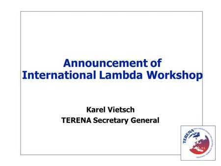 Announcement of International Lambda Workshop Karel Vietsch TERENA Secretary General.