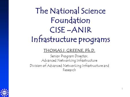 1 The National Science Foundation CISE –ANIR Infrastructure programs THOMAS J. GREENE, Ph.D. Senior Program Director, Advanced Networking Infrastructure.