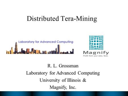 Distributed Tera-Mining R. L. Grossman Laboratory for Advanced Computing University of Illinois & Magnify, Inc.