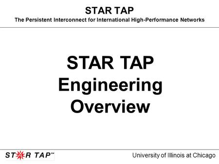University of Illinois at Chicago STAR TAP The Persistent Interconnect for International High-Performance Networks STAR TAP Engineering Overview.