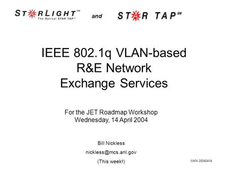 IEEE 802.1q VLAN-based R&E Network Exchange Services and For the JET Roadmap Workshop Wednesday, 14 April 2004 WKN 20040414 Bill Nickless