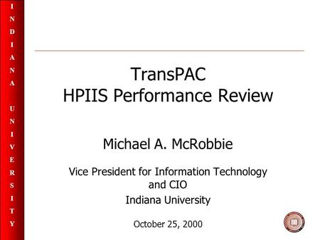 INDIANAUNIVERSITYINDIANAUNIVERSITY TransPAC HPIIS Performance Review Michael A. McRobbie Vice President for Information Technology and CIO Indiana University.