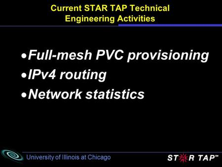 University of Illinois at Chicago Current STAR TAP Technical Engineering Activities Full-mesh PVC provisioning IPv4 routing Network statistics.
