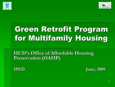 1 Green Retrofit Program for Multifamily Housing HUDs Office of Affordable Housing Preservation (OAHP) IPED June, 2009.
