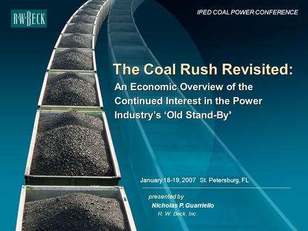 Presented by The Coal Rush Revisited: R. W. Beck, Inc. IPED COAL POWER CONFERENCE January 18-19, 2007 St. Petersburg, FL Nicholas P. Guarriello An Economic.