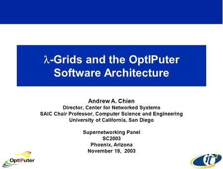-Grids and the OptIPuter Software Architecture Andrew A. Chien Director, Center for Networked Systems SAIC Chair Professor, Computer Science and Engineering.