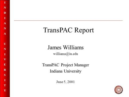 INDIANAUNIVERSITYINDIANAUNIVERSITY TransPAC Report James Williams TransPAC Project Manager Indiana University June 5, 2001.