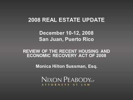 2008 REAL ESTATE UPDATE December 10-12, 2008 San Juan, Puerto Rico REVIEW OF THE RECENT HOUSING AND ECONOMIC RECOVERY ACT OF 2008 Monica Hilton Sussman,