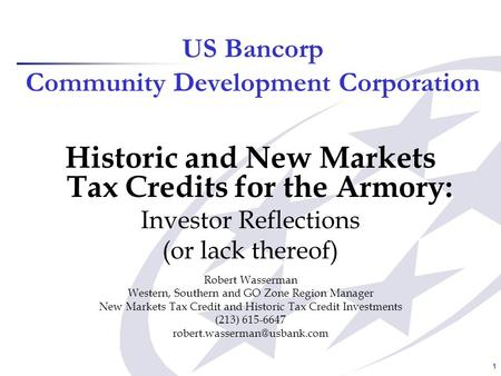 1 US Bancorp Community Development Corporation Historic and New Markets Tax Credits for the Armory: Investor Reflections (or lack thereof) Robert Wasserman.