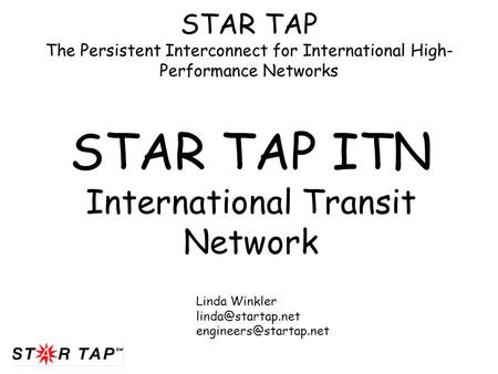 STAR TAP The Persistent Interconnect for International High- Performance Networks STAR TAP ITN International Transit Network Linda Winkler