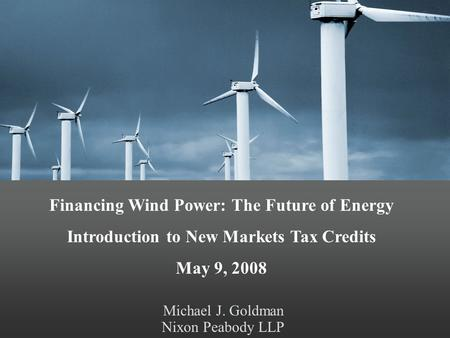 Michael J. Goldman Nixon Peabody LLP Financing Wind Power: The Future of Energy Introduction to New Markets Tax Credits May 9, 2008.