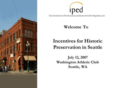 The Institute for Professional and Executive Development, Inc. Welcome To Incentives for Historic Preservation in Seattle July 12, 2007 Washington Athletic.