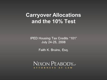 Carryover Allocations and the 10% Test IPED Housing Tax Credits 101 July 24-25, 2008 Faith K. Bruins, Esq.
