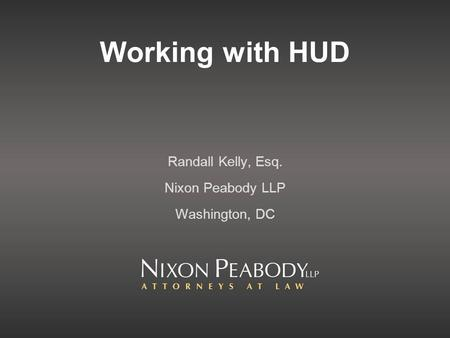Working with HUD Randall Kelly, Esq. Nixon Peabody LLP Washington, DC.