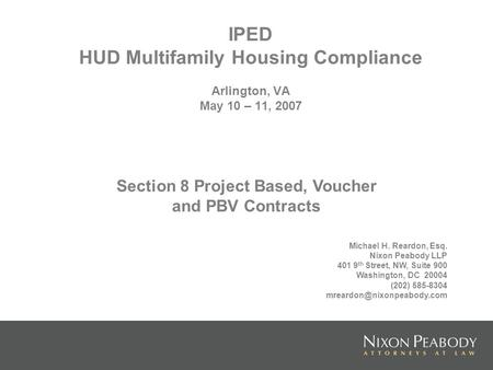 IPED HUD Multifamily Housing Compliance Arlington, VA May 10 – 11, 2007 Michael H. Reardon, Esq. Nixon Peabody LLP 401 9 th Street, NW, Suite 900 Washington,