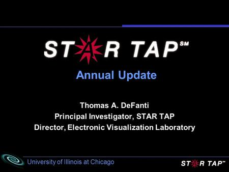 University of Illinois at Chicago Annual Update Thomas A. DeFanti Principal Investigator, STAR TAP Director, Electronic Visualization Laboratory.