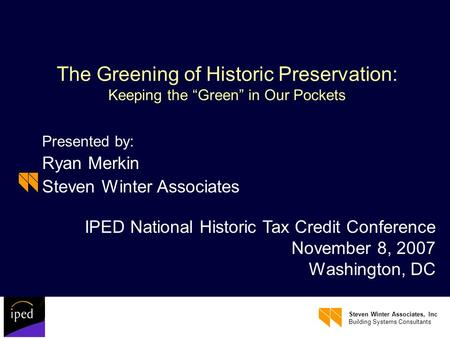 Steven Winter Associates, Inc Building Systems Consultants The Greening of Historic Preservation: Keeping the Green in Our Pockets Presented by: Ryan Merkin.