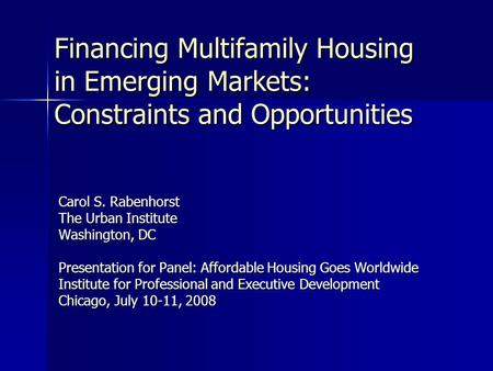 Financing Multifamily Housing in Emerging Markets: Constraints and Opportunities Carol S. Rabenhorst The Urban Institute Washington, DC Presentation for.