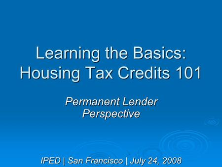 Learning the Basics: Housing Tax Credits 101 Permanent Lender Perspective IPED | San Francisco | July 24, 2008.