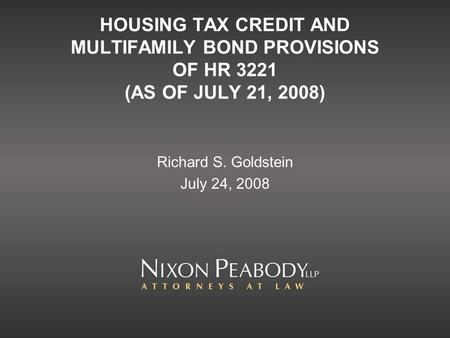 HOUSING TAX CREDIT AND MULTIFAMILY BOND PROVISIONS OF HR 3221 (AS OF JULY 21, 2008) Richard S. Goldstein July 24, 2008.
