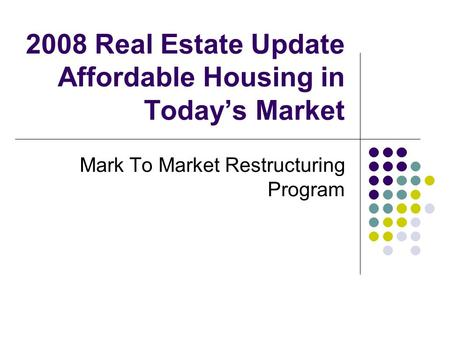 2008 Real Estate Update Affordable Housing in Todays Market Mark To Market Restructuring Program.