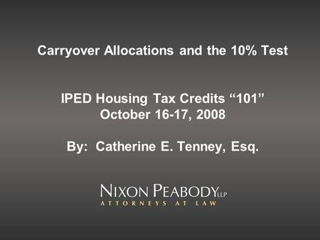 Carryover Allocations and the 10% Test IPED Housing Tax Credits 101 October 16-17, 2008 By: Catherine E. Tenney, Esq.