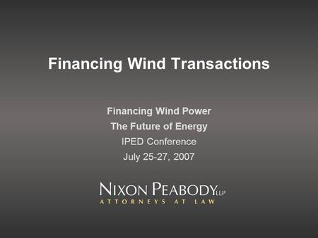 Financing Wind Transactions Financing Wind Power The Future of Energy IPED Conference July 25-27, 2007.