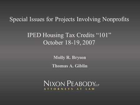 Special Issues for Projects Involving Nonprofits IPED Housing Tax Credits 101 October 18-19, 2007 Molly R. Bryson Thomas A. Giblin.