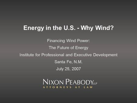 Energy in the U.S. - Why Wind? Financing Wind Power: The Future of Energy Institute for Professional and Executive Development Santa Fe, N.M. July 25,