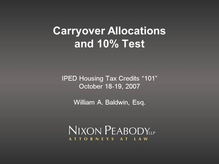 Carryover Allocations and 10% Test IPED Housing Tax Credits 101 October 18-19, 2007 William A. Baldwin, Esq.