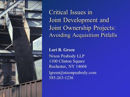 Critical Issues in Joint Development and Joint Ownership Projects: Avoiding Acquisition Pitfalls Lori B. Green Nixon Peabody LLP 1100 Clinton Square Rochester,