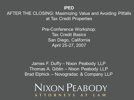IPED AFTER THE CLOSING: Maximizing Value and Avoiding Pitfalls at Tax Credit Properties Pre-Conference Workshop: Tax Credit Basics San Diego, California.