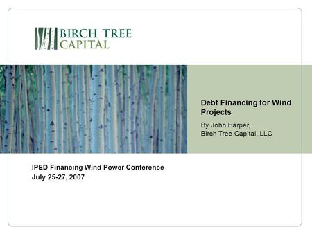 Debt Financing for Wind Projects By John Harper, Birch Tree Capital, LLC IPED Financing Wind Power Conference July 25-27, 2007.