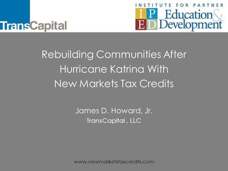 www.newmarketstaxcredits.com Rebuilding Communities After Hurricane Katrina With New Markets Tax Credits James D. Howard, Jr. TransCapital, LLC.