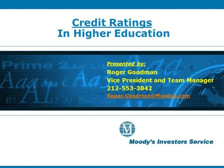 Credit Ratings In Higher Education Presented by: Roger Goodman Vice President and Team Manager 212-553-3842