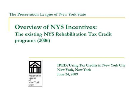 Overview of NYS Incentives: The existing NYS Rehabilitation Tax Credit programs (2006) IPED/Using Tax Credits in New York City New York, New York June.