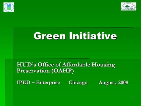 1 Green Initiative HUDs Office of Affordable Housing Preservation (OAHP) IPED – Enterprise Chicago August, 2008.