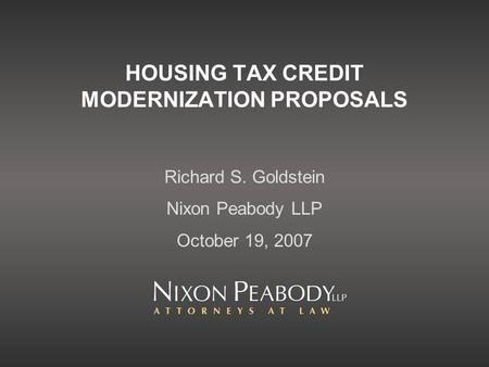 HOUSING TAX CREDIT MODERNIZATION PROPOSALS Richard S. Goldstein Nixon Peabody LLP October 19, 2007.