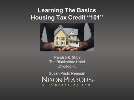 Learning The Basics Housing Tax Credit 101 March 5-6, 2009 The Blackstone Hotel Chicago, IL Susan Pristo Reaman.