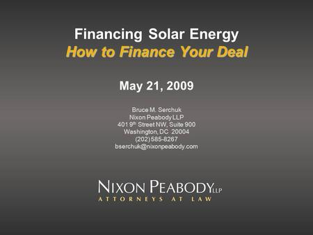 How to Finance Your Deal Financing Solar Energy How to Finance Your Deal May 21, 2009 Bruce M. Serchuk Nixon Peabody LLP 401 9 th Street NW, Suite 900.