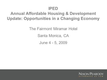 IPED Annual Affordable Housing & Development Update: Opportunities in a Changing Economy The Fairmont Miramar Hotel Santa Monica, CA June 4 - 5, 2009.