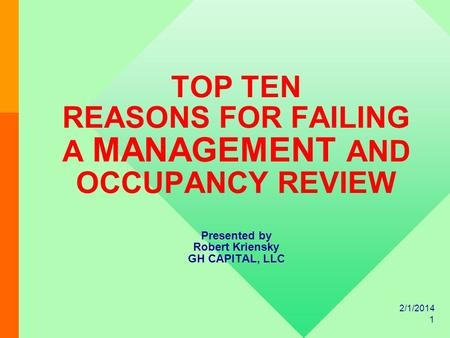 2/1/2014 1 TOP TEN REASONS FOR FAILING A MANAGEMENT AND OCCUPANCY REVIEW Presented by Robert Kriensky GH CAPITAL, LLC.