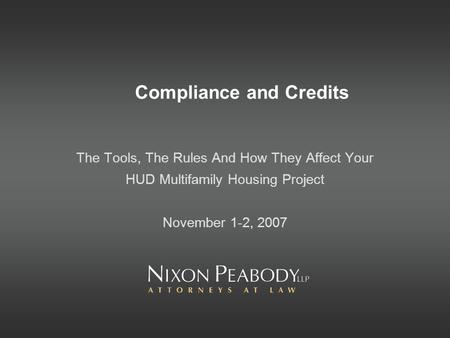 Compliance and Credits The Tools, The Rules And How They Affect Your HUD Multifamily Housing Project November 1-2, 2007.