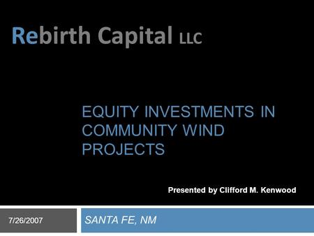 Rebirth Capital LLC EQUITY INVESTMENTS IN COMMUNITY WIND PROJECTS SANTA FE, NM 7/26/2007 Presented by Clifford M. Kenwood.