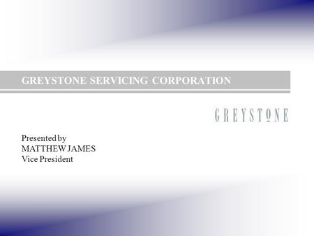 GREYSTONE SERVICING CORPORATION Presented by MATTHEW JAMES Vice President.