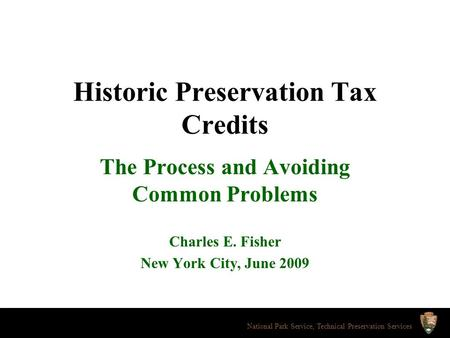 Historic Preservation Tax Credits The Process and Avoiding Common Problems Charles E. Fisher New York City, June 2009 National Park Service, Technical.