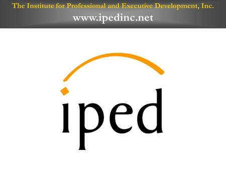 The Institute for Professional and Executive Development, Inc. www.ipedinc.net.
