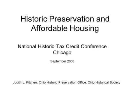 Historic Preservation and Affordable Housing National Historic Tax Credit Conference Chicago September 2008 Judith L. Kitchen, Ohio Historic Preservation.