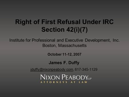 James F. Duffy jduffy@nixonpeabody.com, 617-345-1129 Right of First Refusal Under IRC Section 42(i)(7) Institute for Professional and Executive Development,